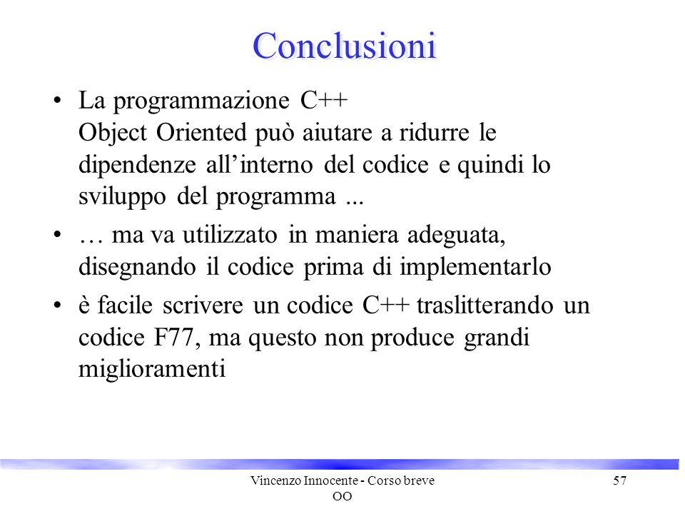 Vincenzo Innocente - Corso breve OO 57 Conclusioni La programmazione C++ Object Oriented può aiutare a ridurre le dipendenze all'interno del codice e