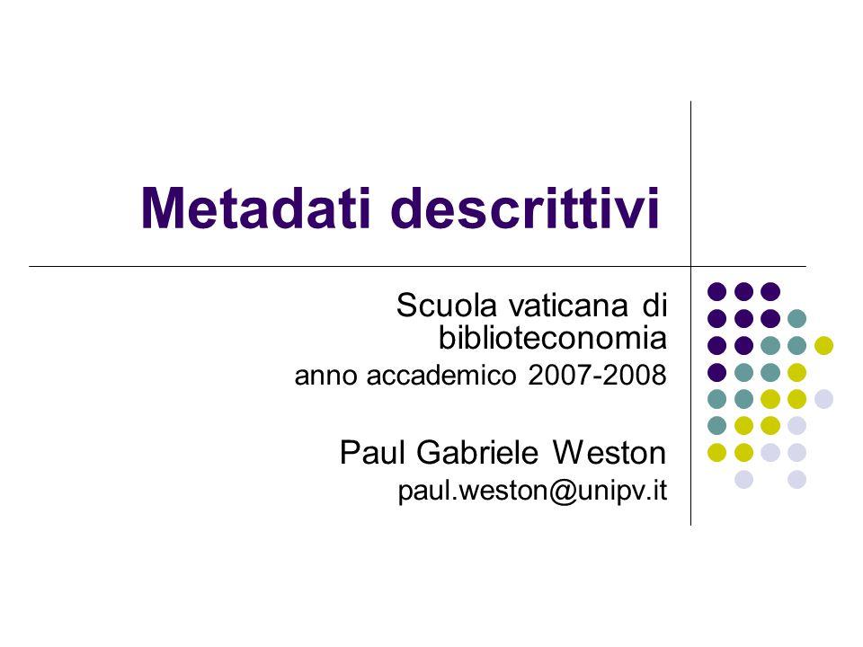 Metadati descrittivi Scuola vaticana di biblioteconomia anno accademico 2007-2008 Paul Gabriele Weston paul.weston@unipv.it