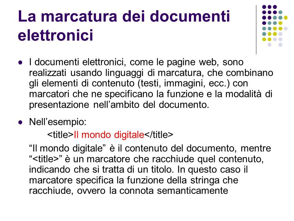 . La marcatura dei documenti elettronici I documenti elettronici, come le pagine web, sono realizzati usando linguaggi di marcatura, che combinano gli