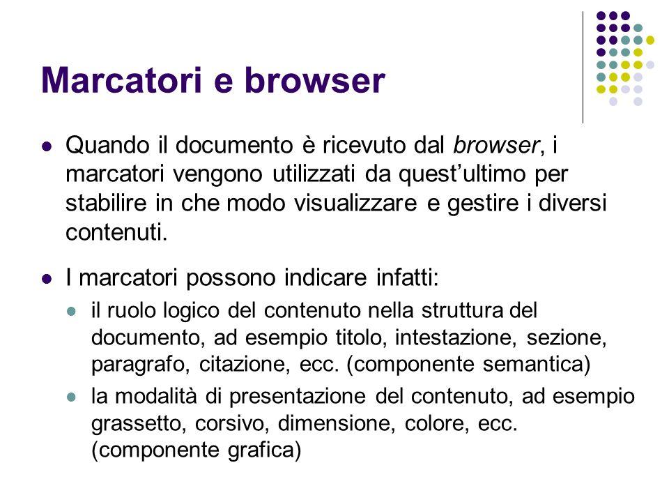 Marcatori e browser Quando il documento è ricevuto dal browser, i marcatori vengono utilizzati da quest'ultimo per stabilire in che modo visualizzare