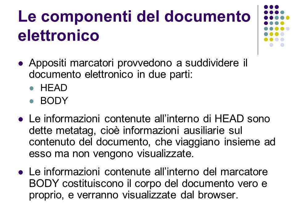Le componenti del documento elettronico Appositi marcatori provvedono a suddividere il documento elettronico in due parti: HEAD BODY Le informazioni c