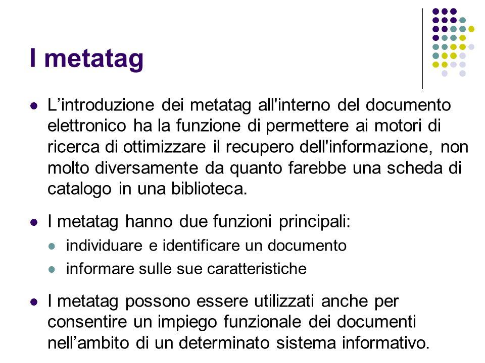 I metatag L'introduzione dei metatag all'interno del documento elettronico ha la funzione di permettere ai motori di ricerca di ottimizzare il recuper