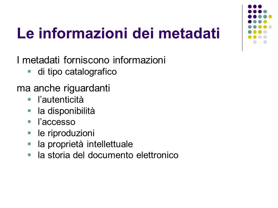 Le informazioni dei metadati I metadati forniscono informazioni  di tipo catalografico ma anche riguardanti  l'autenticità  la disponibilità  l'ac