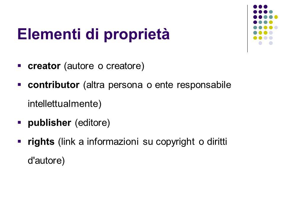 Elementi di proprietà  creator (autore o creatore)  contributor (altra persona o ente responsabile intellettualmente)  publisher (editore)  rights