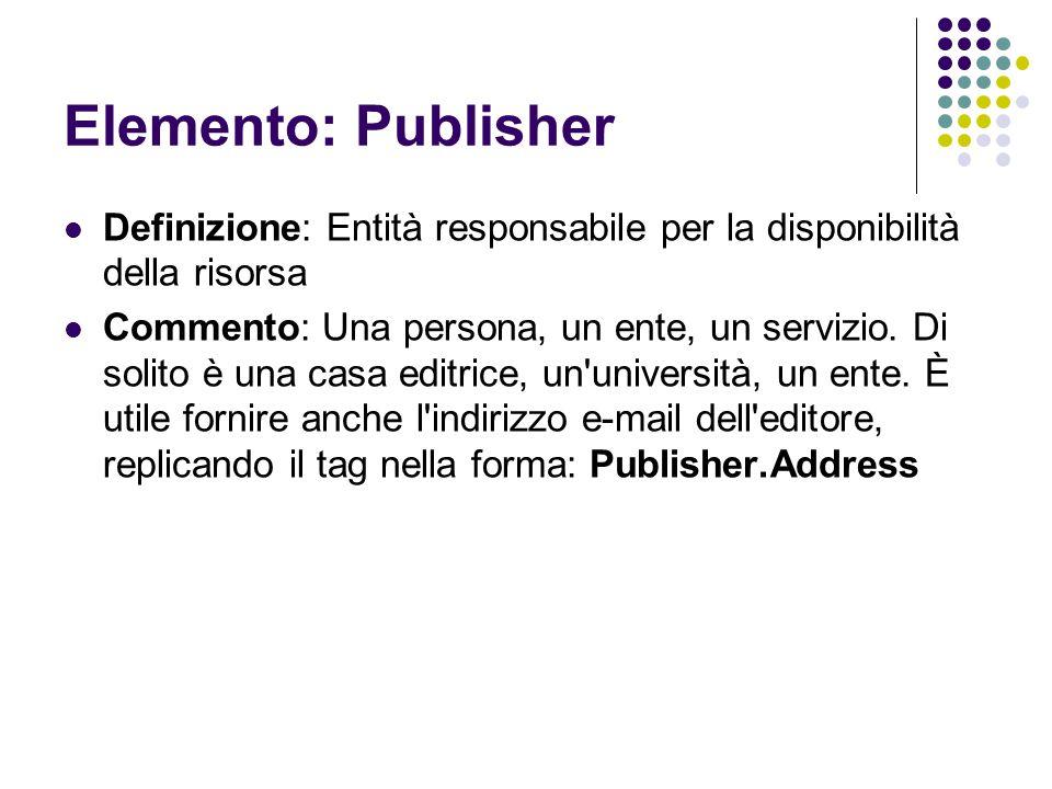 Elemento: Publisher Definizione: Entità responsabile per la disponibilità della risorsa Commento: Una persona, un ente, un servizio. Di solito è una c