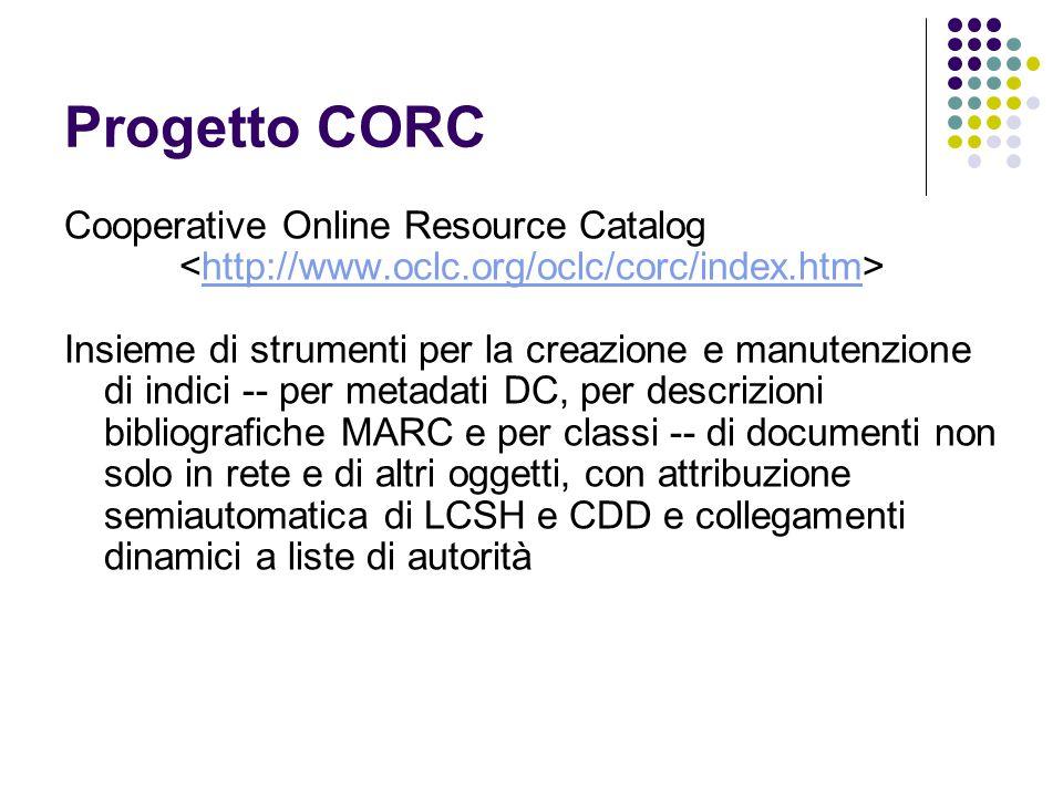 Progetto CORC Cooperative Online Resource Catalog http://www.oclc.org/oclc/corc/index.htm Insieme di strumenti per la creazione e manutenzione di indi