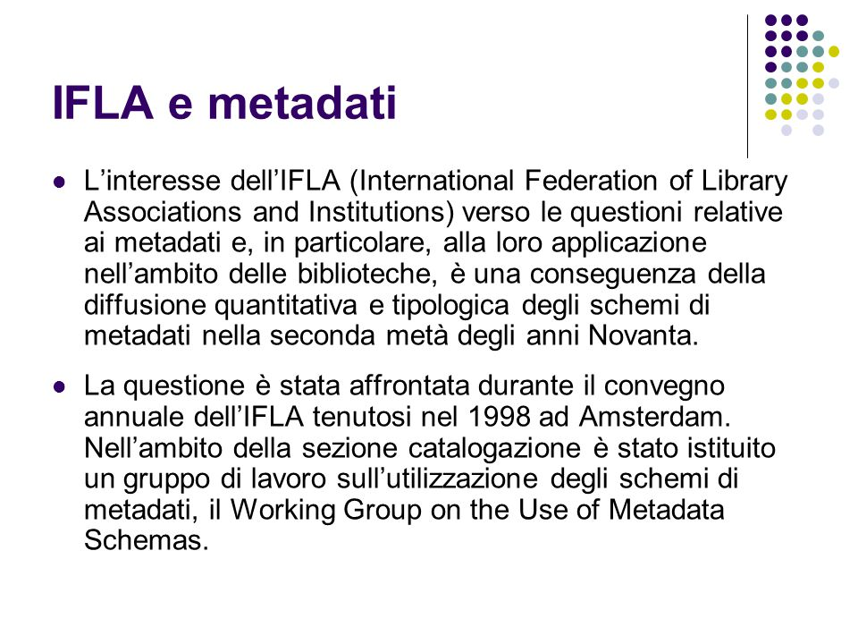 IFLA e metadati L'interesse dell'IFLA (International Federation of Library Associations and Institutions) verso le questioni relative ai metadati e, i