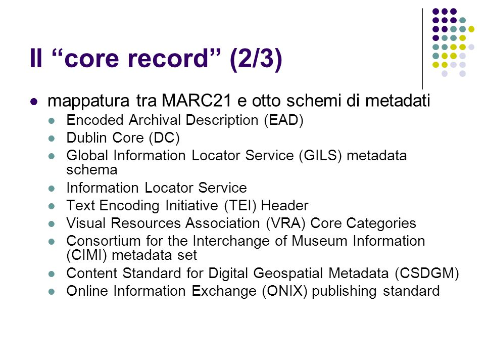 Il core record (2/3) mappatura tra MARC21 e otto schemi di metadati Encoded Archival Description (EAD) Dublin Core (DC) Global Information Locator Service (GILS) metadata schema Information Locator Service Text Encoding Initiative (TEI) Header Visual Resources Association (VRA) Core Categories Consortium for the Interchange of Museum Information (CIMI) metadata set Content Standard for Digital Geospatial Metadata (CSDGM) Online Information Exchange (ONIX) publishing standard