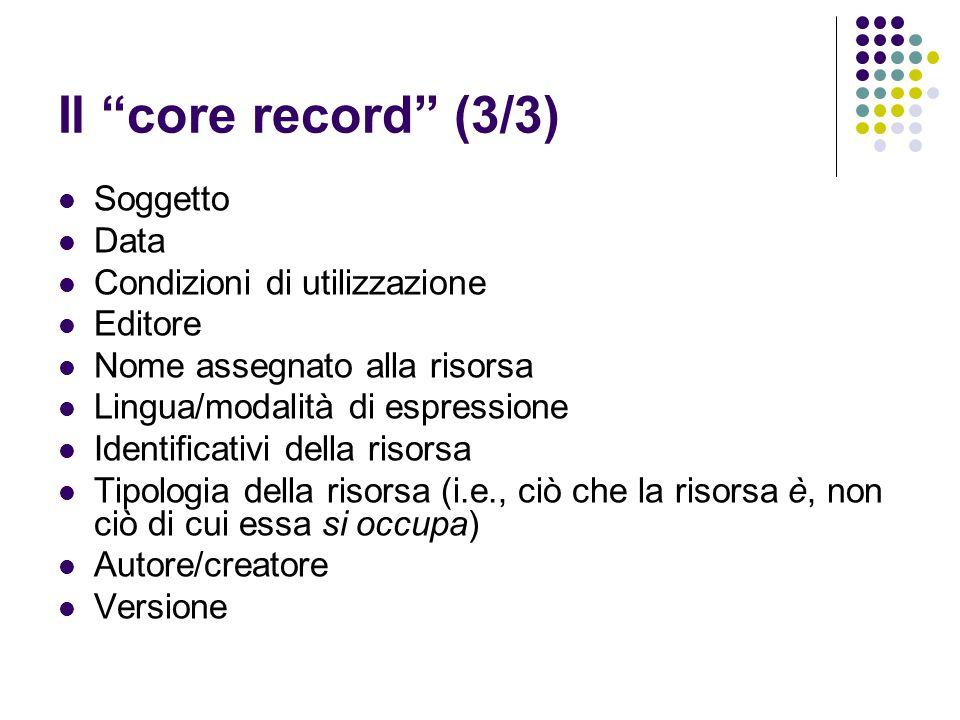 """Il """"core record"""" (3/3) Soggetto Data Condizioni di utilizzazione Editore Nome assegnato alla risorsa Lingua/modalità di espressione Identificativi del"""