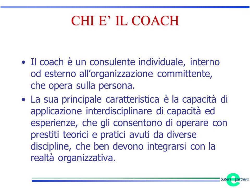 CHI E' IL COACH Il coach è un consulente individuale, interno od esterno all'organizzazione committente, che opera sulla persona. La sua principale ca