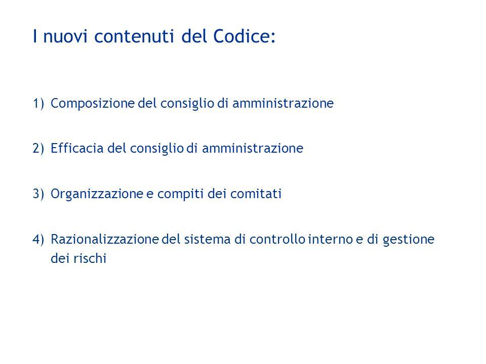 I nuovi contenuti del Codice: 1)Composizione del consiglio di amministrazione 2)Efficacia del consiglio di amministrazione 3)Organizzazione e compiti dei comitati 4)Razionalizzazione del sistema di controllo interno e di gestione dei rischi