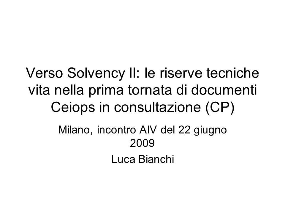 Verso Solvency II: le riserve tecniche vita nella prima tornata di documenti Ceiops in consultazione (CP) Milano, incontro AIV del 22 giugno 2009 Luca Bianchi