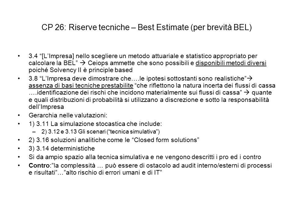 CP 26: Riserve tecniche – Best Estimate (per brevità BEL) 3.4 [L'Impresa] nello scegliere un metodo attuariale e statistico appropriato per calcolare la BEL  Ceiops ammette che sono possibili e disponibili metodi diversi poiché Solvency II è principle based 3.8 L'Impresa deve dimostrare che….le ipotesi sottostanti sono realistiche  assenza di basi tecniche prestabilite che riflettono la natura incerta dei flussi di cassa ….identificazione dei rischi che incidono materialmente sui flussi di cassa  quante e quali distribuzioni di probabilità si utilizzano a discrezione e sotto la responsabilità dell'Impresa Gerarchia nelle valutazioni: 1) 3.11 La simulazione stocastica che include: –2) 3.12 e 3.13 Gli scenari ( tecnica simulativa ) 2) 3.16 soluzioni analitiche come le Closed form solutions 3) 3.14 deterministiche Si da ampio spazio alla tecnica simulativa e ne vengono descritti i pro ed i contro Contro: la complessità … può essere di ostacolo ad audit interno/esterni di processi e risultati … alto rischio di errori umani e di IT