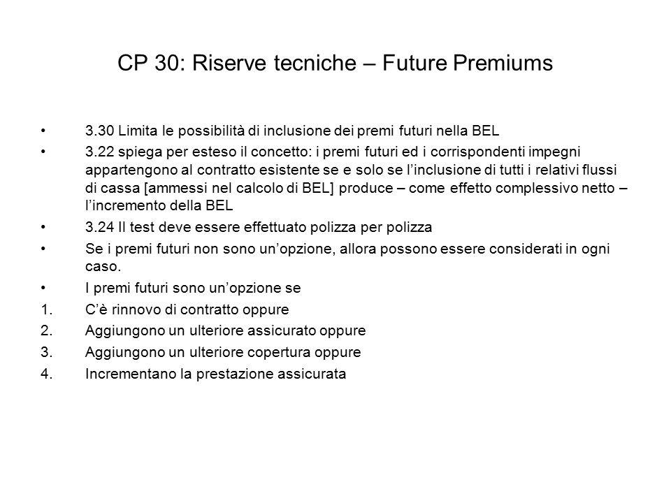 CP 30: Riserve tecniche – Future Premiums 3.30 Limita le possibilità di inclusione dei premi futuri nella BEL 3.22 spiega per esteso il concetto: i premi futuri ed i corrispondenti impegni appartengono al contratto esistente se e solo se l'inclusione di tutti i relativi flussi di cassa [ammessi nel calcolo di BEL] produce – come effetto complessivo netto – l'incremento della BEL 3.24 Il test deve essere effettuato polizza per polizza Se i premi futuri non sono un'opzione, allora possono essere considerati in ogni caso.