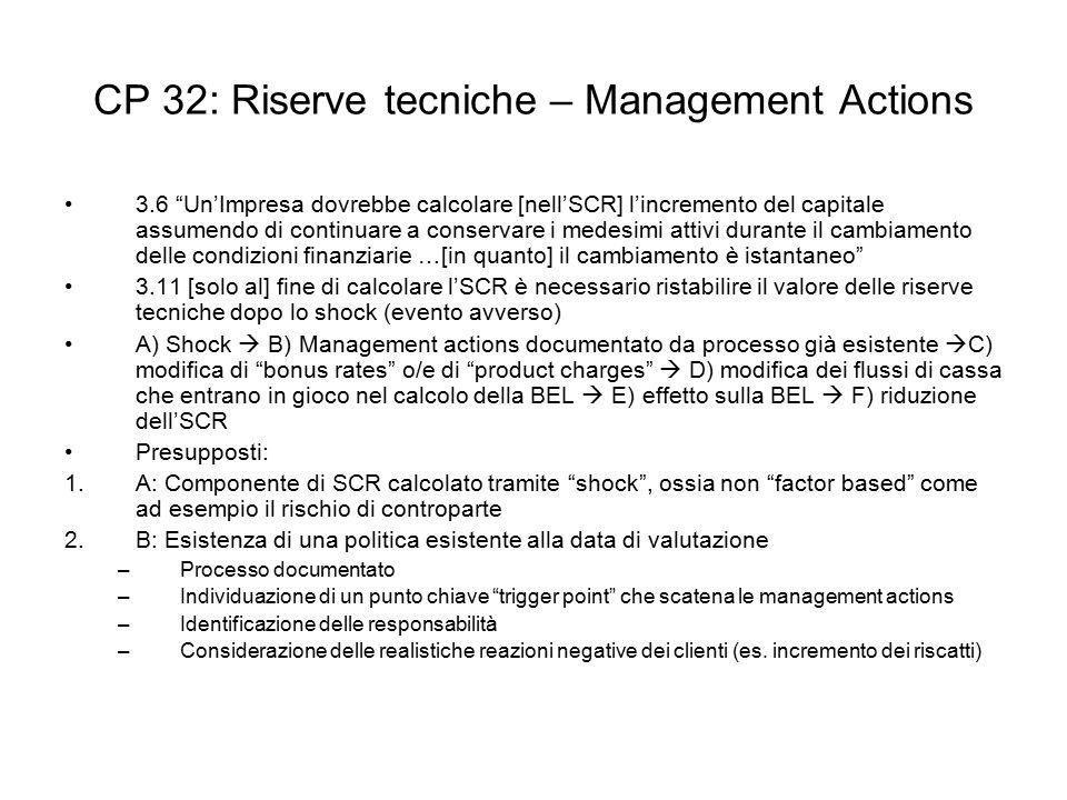CP 32: Riserve tecniche – Management Actions 3.6 Un'Impresa dovrebbe calcolare [nell'SCR] l'incremento del capitale assumendo di continuare a conservare i medesimi attivi durante il cambiamento delle condizioni finanziarie …[in quanto] il cambiamento è istantaneo 3.11 [solo al] fine di calcolare l'SCR è necessario ristabilire il valore delle riserve tecniche dopo lo shock (evento avverso) A) Shock  B) Management actions documentato da processo già esistente  C) modifica di bonus rates o/e di product charges  D) modifica dei flussi di cassa che entrano in gioco nel calcolo della BEL  E) effetto sulla BEL  F) riduzione dell'SCR Presupposti: 1.A: Componente di SCR calcolato tramite shock , ossia non factor based come ad esempio il rischio di controparte 2.B: Esistenza di una politica esistente alla data di valutazione –Processo documentato –Individuazione di un punto chiave trigger point che scatena le management actions –Identificazione delle responsabilità –Considerazione delle realistiche reazioni negative dei clienti (es.