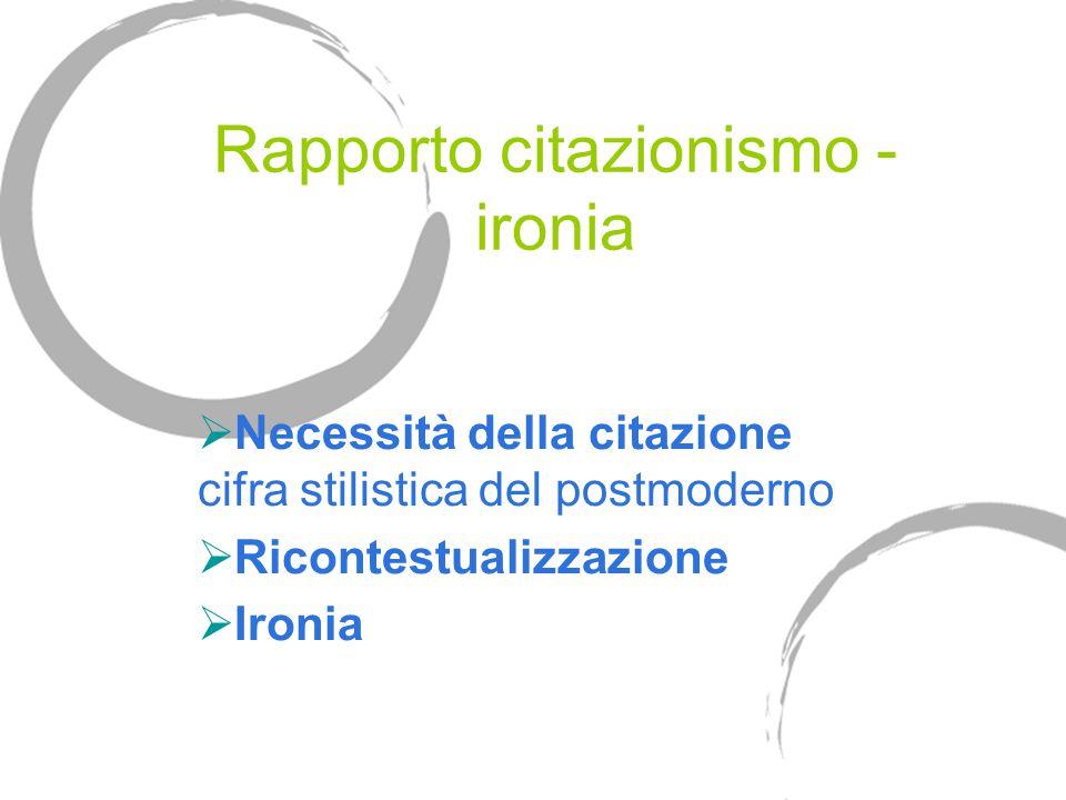 Rapporto citazionismo - ironia  Necessità della citazione cifra stilistica del postmoderno  Ricontestualizzazione  Ironia