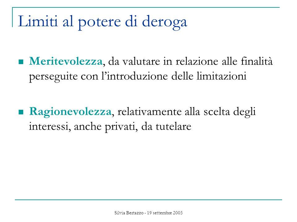 Silvia Bertazzo - 19 settembre 2005 Limiti al potere di deroga Meritevolezza, da valutare in relazione alle finalità perseguite con l'introduzione delle limitazioni Ragionevolezza, relativamente alla scelta degli interessi, anche privati, da tutelare