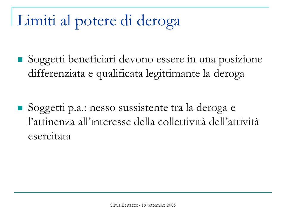 Silvia Bertazzo - 19 settembre 2005 Limiti al potere di deroga Soggetti beneficiari devono essere in una posizione differenziata e qualificata legittimante la deroga Soggetti p.a.: nesso sussistente tra la deroga e l'attinenza all'interesse della collettività dell'attività esercitata
