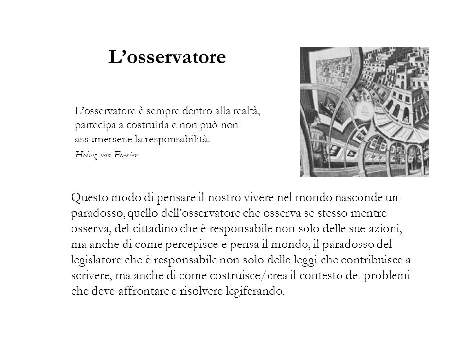 L'osservatore L'osservatore è sempre dentro alla realtà, partecipa a costruirla e non può non assumersene la responsabilità.