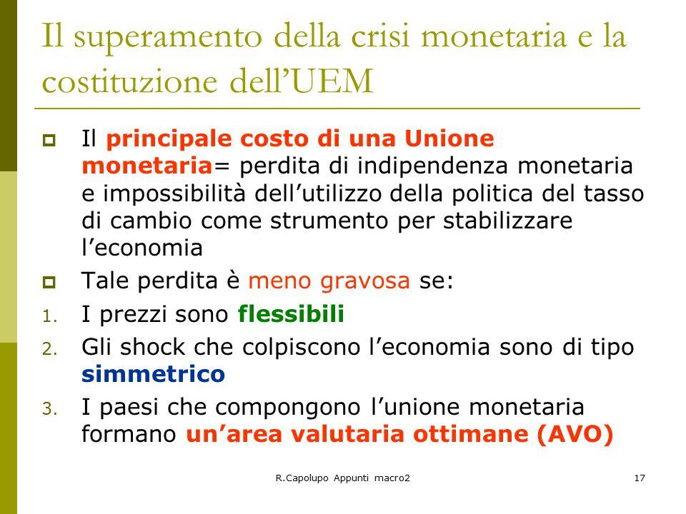 R.Capolupo Appunti macro217 Il superamento della crisi monetaria e la costituzione dell'UEM  Il principale costo di una Unione monetaria= perdita di indipendenza monetaria e impossibilità dell'utilizzo della politica del tasso di cambio come strumento per stabilizzare l'economia  Tale perdita è meno gravosa se: 1.