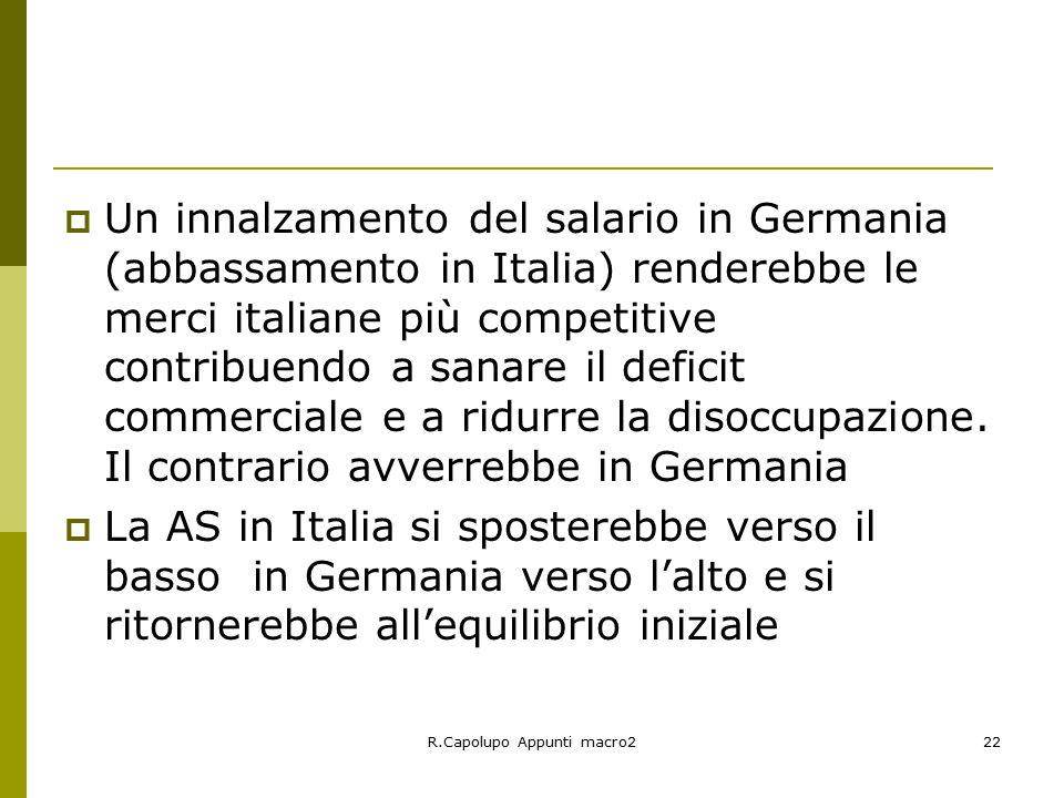 R.Capolupo Appunti macro222  Un innalzamento del salario in Germania (abbassamento in Italia) renderebbe le merci italiane più competitive contribuendo a sanare il deficit commerciale e a ridurre la disoccupazione.