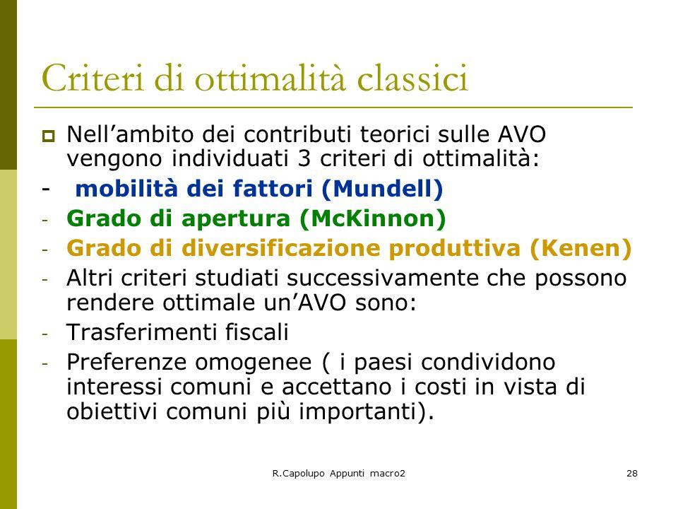 R.Capolupo Appunti macro228 Criteri di ottimalità classici  Nell'ambito dei contributi teorici sulle AVO vengono individuati 3 criteri di ottimalità: - mobilità dei fattori (Mundell) - Grado di apertura (McKinnon) - Grado di diversificazione produttiva (Kenen) - Altri criteri studiati successivamente che possono rendere ottimale un'AVO sono: - Trasferimenti fiscali - Preferenze omogenee ( i paesi condividono interessi comuni e accettano i costi in vista di obiettivi comuni più importanti).