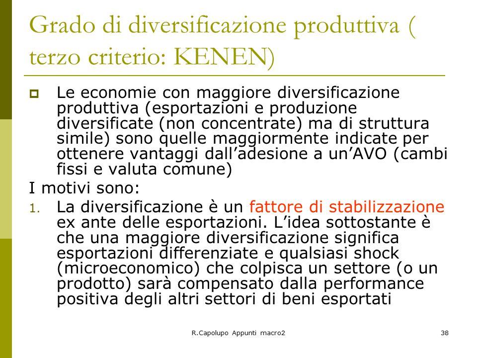 R.Capolupo Appunti macro238 Grado di diversificazione produttiva ( terzo criterio: KENEN)  Le economie con maggiore diversificazione produttiva (esportazioni e produzione diversificate (non concentrate) ma di struttura simile) sono quelle maggiormente indicate per ottenere vantaggi dall'adesione a un'AVO (cambi fissi e valuta comune) I motivi sono: 1.