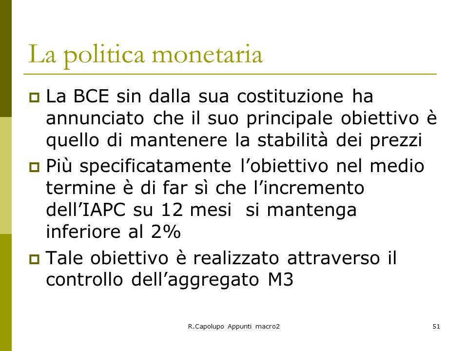 R.Capolupo Appunti macro251 La politica monetaria  La BCE sin dalla sua costituzione ha annunciato che il suo principale obiettivo è quello di mantenere la stabilità dei prezzi  Più specificatamente l'obiettivo nel medio termine è di far sì che l'incremento dell'IAPC su 12 mesi si mantenga inferiore al 2%  Tale obiettivo è realizzato attraverso il controllo dell'aggregato M3