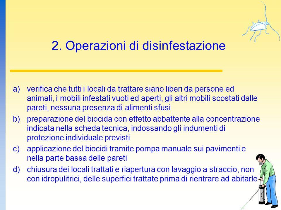 2. Operazioni di disinfestazione a)verifica che tutti i locali da trattare siano liberi da persone ed animali, i mobili infestati vuoti ed aperti, gli