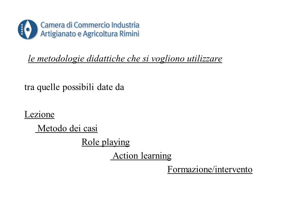 le metodologie didattiche che si vogliono utilizzare tra quelle possibili date da Lezione Metodo dei casi Role playing Action learning Formazione/intervento