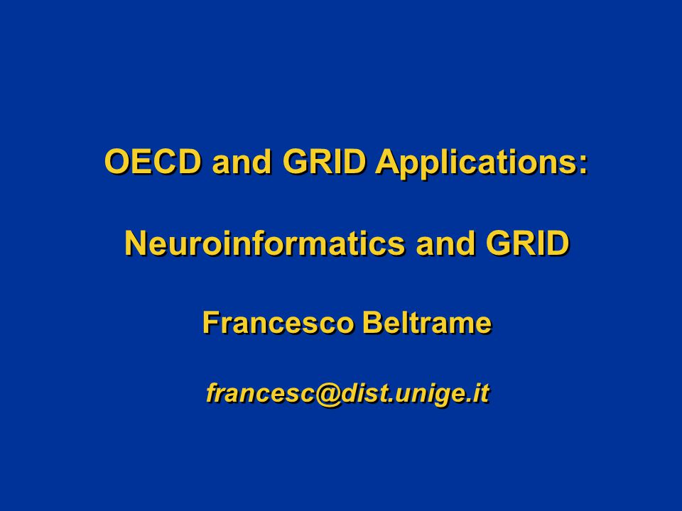 OECD and GRID Applications: Neuroinformatics and GRID Francesco Beltrame francesc@dist.unige.it OECD and GRID Applications: Neuroinformatics and GRID Francesco Beltrame francesc@dist.unige.it