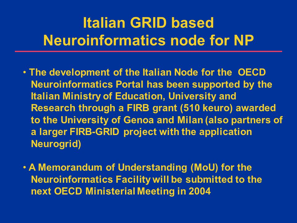 The development of the Italian Node for the OECD Neuroinformatics Portal has been supported by the Italian Ministry of Education, University and Research through a FIRB grant (510 keuro) awarded to the University of Genoa and Milan (also partners of a larger FIRB-GRID project with the application Neurogrid) A Memorandum of Understanding (MoU) for the Neuroinformatics Facility will be submitted to the next OECD Ministerial Meeting in 2004 Italian GRID based Neuroinformatics node for NP