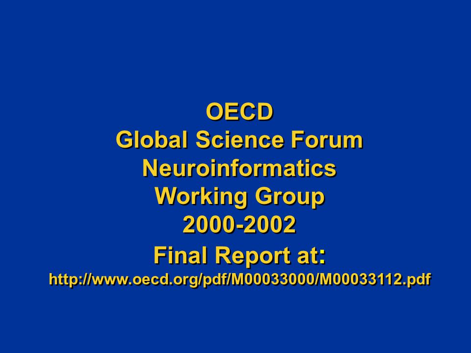 OECD Global Science Forum Neuroinformatics Working Group 2000-2002 Final Report at : http://www.oecd.org/pdf/M00033000/M00033112.pdf OECD Global Science Forum Neuroinformatics Working Group 2000-2002 Final Report at : http://www.oecd.org/pdf/M00033000/M00033112.pdf