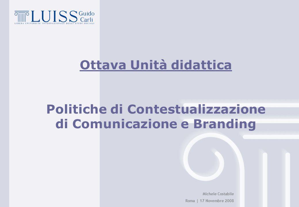 Michele Costabile Roma | 17 Novembre 2008 Ottava Unità didattica Politiche di Contestualizzazione di Comunicazione e Branding