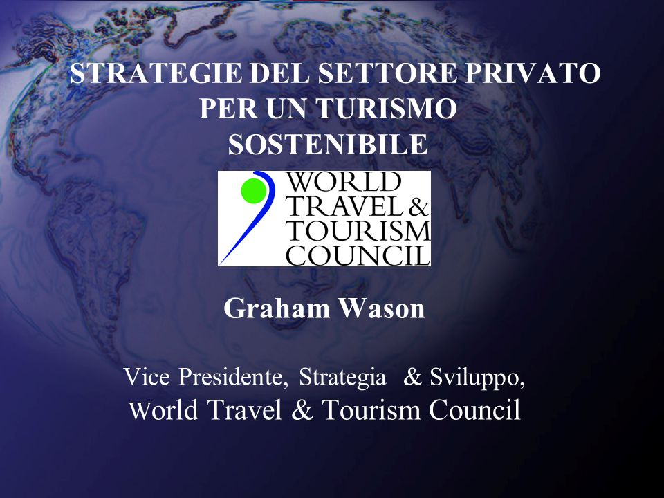 STRATEGIE DEL SETTORE PRIVATO PER UN TURISMO SOSTENIBILE Graham Wason Vice Presidente, Strategia & Sviluppo, W orld Travel & Tourism Council