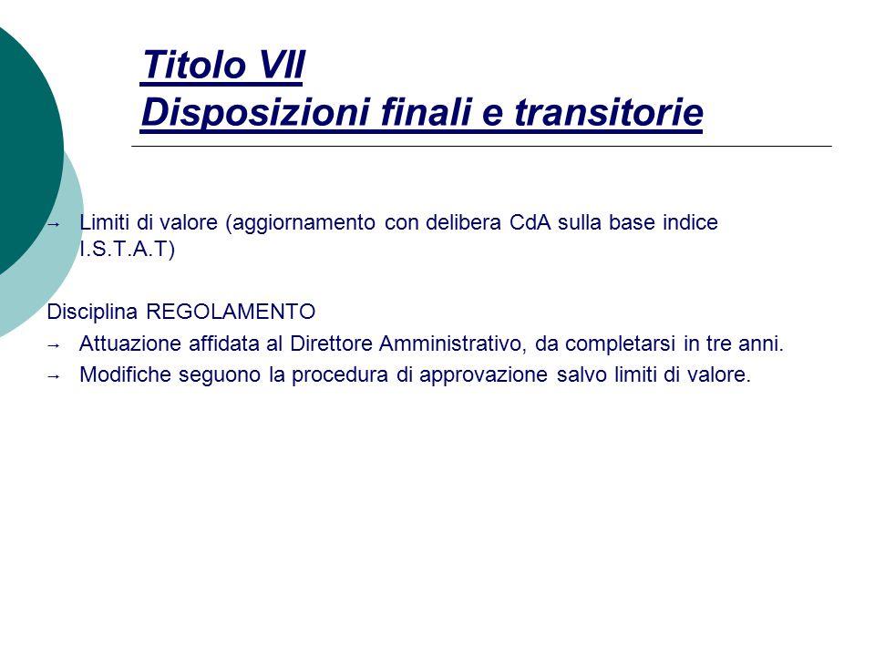 Titolo VII Disposizioni finali e transitorie  Limiti di valore (aggiornamento con delibera CdA sulla base indice I.S.T.A.T) Disciplina REGOLAMENTO  Attuazione affidata al Direttore Amministrativo, da completarsi in tre anni.