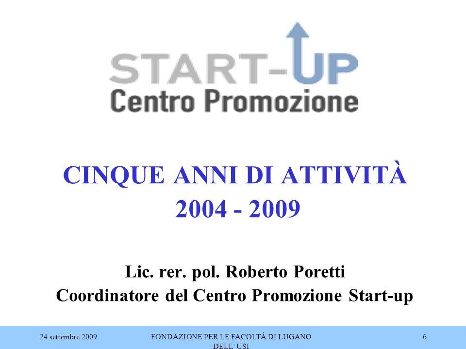 24 settembre 2009FONDAZIONE PER LE FACOLTÀ DI LUGANO DELL' USI 6 CINQUE ANNI DI ATTIVITÀ 2004 - 2009 Lic. rer. pol. Roberto Poretti Coordinatore del C