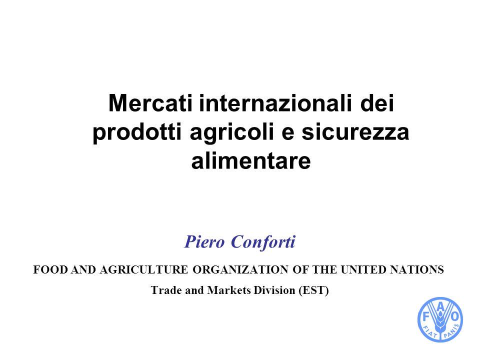 Mercati internazionali dei prodotti agricoli e sicurezza alimentare Piero Conforti FOOD AND AGRICULTURE ORGANIZATION OF THE UNITED NATIONS Trade and Markets Division (EST)