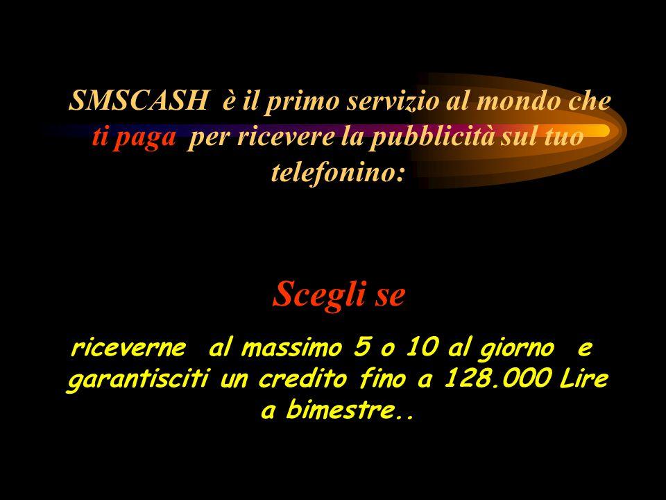 Scegli se SMSCASH è il primo servizio al mondo che ti paga per ricevere la pubblicità sul tuo telefonino: riceverne al massimo 5 o 10 al giorno e garantisciti un credito fino a 128.000 Lire a bimestre..
