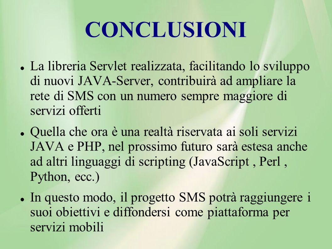 CONCLUSIONI La libreria Servlet realizzata, facilitando lo sviluppo di nuovi JAVA-Server, contribuirà ad ampliare la rete di SMS con un numero sempre maggiore di servizi offerti Quella che ora è una realtà riservata ai soli servizi JAVA e PHP, nel prossimo futuro sarà estesa anche ad altri linguaggi di scripting (JavaScript, Perl, Python, ecc.) In questo modo, il progetto SMS potrà raggiungere i suoi obiettivi e diffondersi come piattaforma per servizi mobili