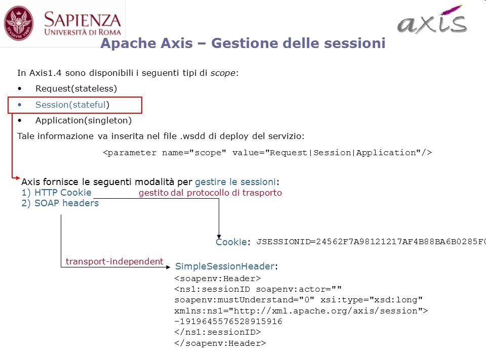 Cookie: -1919645576528915916 Axis fornisce le seguenti modalità per gestire le sessioni: 1) HTTP Cookie 2) SOAP headers Apache Axis – Gestione delle sessioni In Axis1.4 sono disponibili i seguenti tipi di scope: Request(stateless) Session(stateful) Application(singleton) Tale informazione va inserita nel file.wsdd di deploy del servizio: SimpleSessionHeader: JSESSIONID=24562F7A98121217AF4B88BA6B0285F0 transport-independent gestito dal protocollo di trasporto