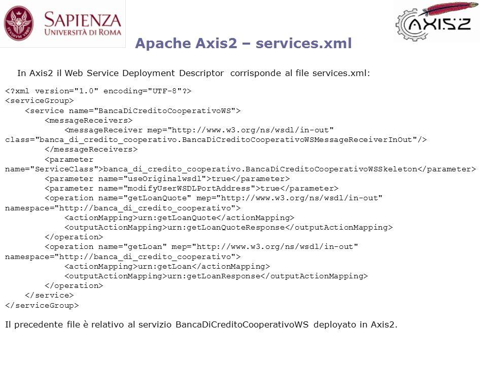 banca_di_credito_cooperativo.BancaDiCreditoCooperativoWSSkeleton true urn:getLoanQuote urn:getLoanQuoteResponse urn:getLoan urn:getLoanResponse Apache Axis2 – services.xml In Axis2 il Web Service Deployment Descriptor corrisponde al file services.xml: Il precedente file è relativo al servizio BancaDiCreditoCooperativoWS deployato in Axis2.