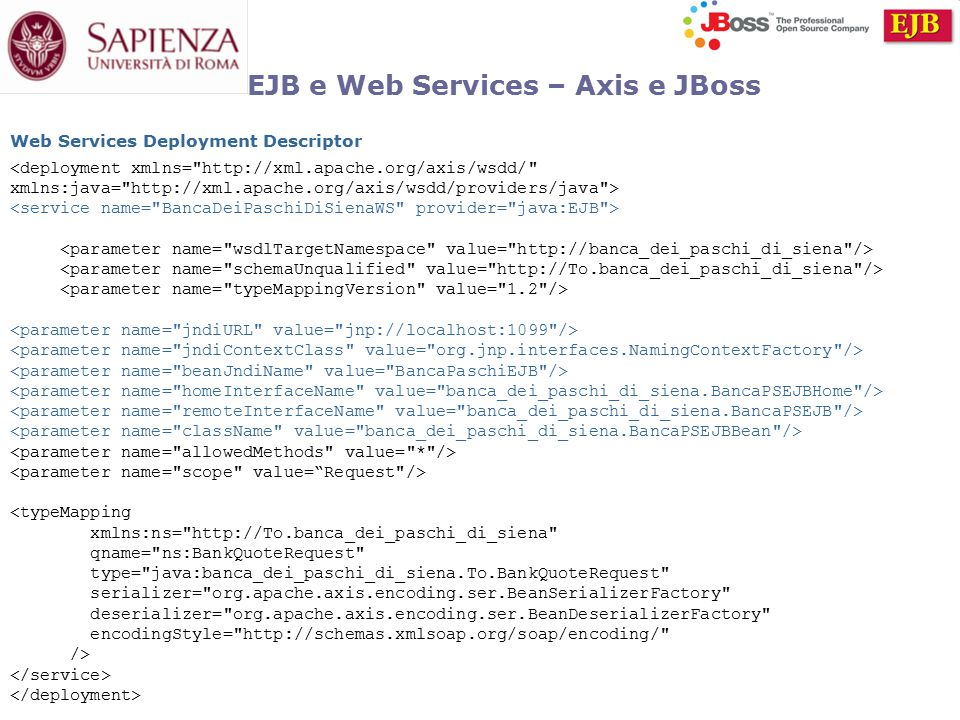 EJB e Web Services – Axis e JBoss <deployment xmlns= http://xml.apache.org/axis/wsdd/ xmlns:java= http://xml.apache.org/axis/wsdd/providers/java > <typeMapping xmlns:ns= http://To.banca_dei_paschi_di_siena qname= ns:BankQuoteRequest type= java:banca_dei_paschi_di_siena.To.BankQuoteRequest serializer= org.apache.axis.encoding.ser.BeanSerializerFactory deserializer= org.apache.axis.encoding.ser.BeanDeserializerFactory encodingStyle= http://schemas.xmlsoap.org/soap/encoding/ /> Web Services Deployment Descriptor