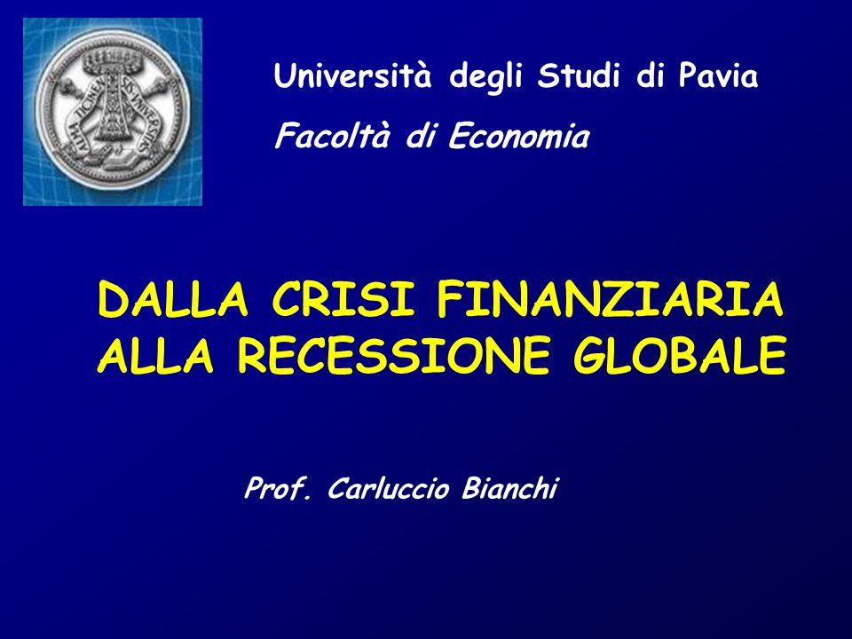 Università degli Studi di Pavia Facoltà di Economia DALLA CRISI FINANZIARIA ALLA RECESSIONE GLOBALE Prof. Carluccio Bianchi