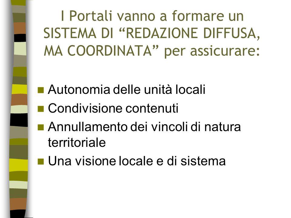 I Portali vanno a formare un SISTEMA DI REDAZIONE DIFFUSA, MA COORDINATA per assicurare: Autonomia delle unità locali Condivisione contenuti Annullamento dei vincoli di natura territoriale Una visione locale e di sistema