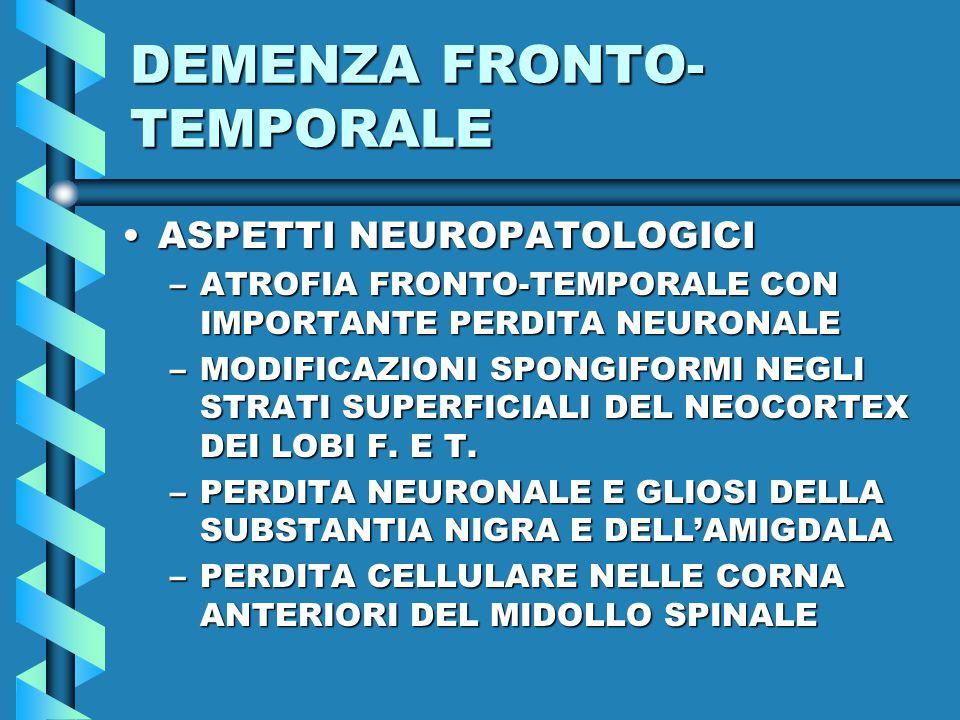 DEMENZA FRONTO- TEMPORALE ASPETTI NEUROPATOLOGICIASPETTI NEUROPATOLOGICI –ATROFIA FRONTO-TEMPORALE CON IMPORTANTE PERDITA NEURONALE –MODIFICAZIONI SPONGIFORMI NEGLI STRATI SUPERFICIALI DEL NEOCORTEX DEI LOBI F.