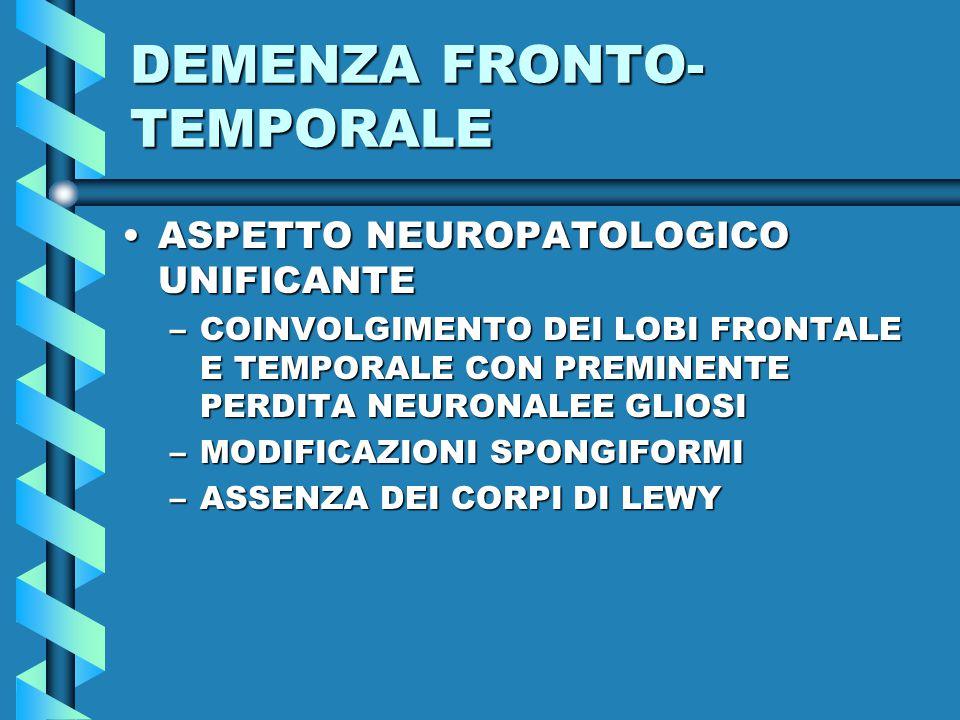 DEMENZA FRONTO- TEMPORALE ASPETTO NEUROPATOLOGICO UNIFICANTEASPETTO NEUROPATOLOGICO UNIFICANTE –COINVOLGIMENTO DEI LOBI FRONTALE E TEMPORALE CON PREMINENTE PERDITA NEURONALEE GLIOSI –MODIFICAZIONI SPONGIFORMI –ASSENZA DEI CORPI DI LEWY