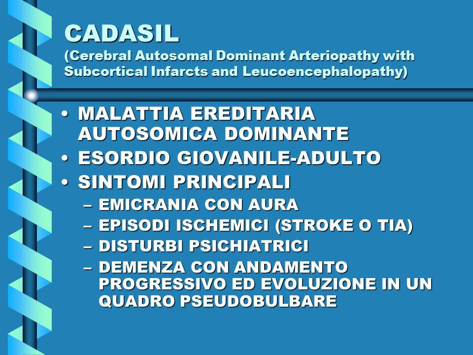 CADASIL (Cerebral Autosomal Dominant Arteriopathy with Subcortical Infarcts and Leucoencephalopathy) MALATTIA EREDITARIA AUTOSOMICA DOMINANTEMALATTIA EREDITARIA AUTOSOMICA DOMINANTE ESORDIO GIOVANILE-ADULTOESORDIO GIOVANILE-ADULTO SINTOMI PRINCIPALISINTOMI PRINCIPALI –EMICRANIA CON AURA –EPISODI ISCHEMICI (STROKE O TIA) –DISTURBI PSICHIATRICI –DEMENZA CON ANDAMENTO PROGRESSIVO ED EVOLUZIONE IN UN QUADRO PSEUDOBULBARE