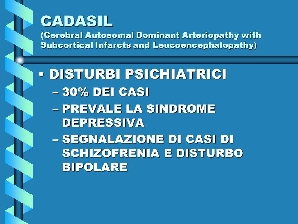 CADASIL (Cerebral Autosomal Dominant Arteriopathy with Subcortical Infarcts and Leucoencephalopathy) DISTURBI PSICHIATRICIDISTURBI PSICHIATRICI –30% DEI CASI –PREVALE LA SINDROME DEPRESSIVA –SEGNALAZIONE DI CASI DI SCHIZOFRENIA E DISTURBO BIPOLARE