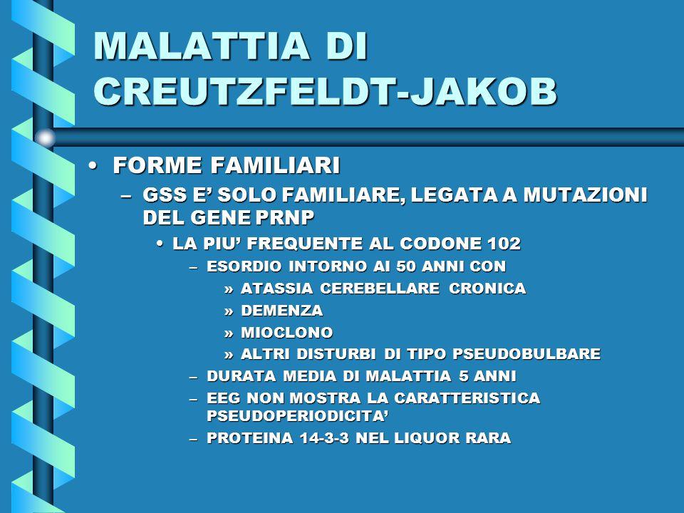 MALATTIA DI CREUTZFELDT-JAKOB FORME FAMILIARIFORME FAMILIARI –GSS E' SOLO FAMILIARE, LEGATA A MUTAZIONI DEL GENE PRNP LA PIU' FREQUENTE AL CODONE 102LA PIU' FREQUENTE AL CODONE 102 –ESORDIO INTORNO AI 50 ANNI CON »ATASSIA CEREBELLARE CRONICA »DEMENZA »MIOCLONO »ALTRI DISTURBI DI TIPO PSEUDOBULBARE –DURATA MEDIA DI MALATTIA 5 ANNI –EEG NON MOSTRA LA CARATTERISTICA PSEUDOPERIODICITA' –PROTEINA 14-3-3 NEL LIQUOR RARA